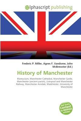 History of Manchester (Paperback): Frederic P. Miller, Vandome Agnes F., McBrewster John