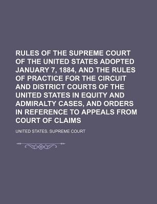Rules of the Supreme Court of the United States Adopted January 7, 1884, and the Rules of Practice for the Circuit and District...