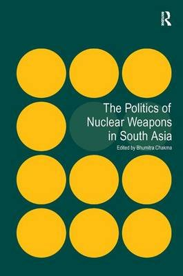 The Politics of Nuclear Weapons in South Asia (Hardcover, New Ed): Bhumitra Chakma