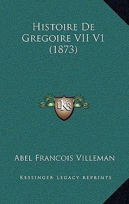 Histoire de Gregoire VII V1 (1873) (French, Hardcover): Abel Francois Villemain