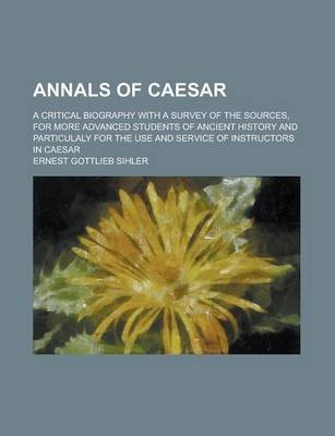 Annals of Caesar; A Critical Biography with a Survey of the Sources, for More Advanced Students of Ancient History and...