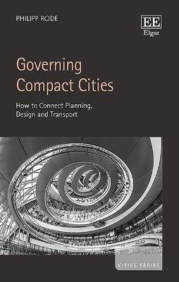 Governing Compact Cities - How to Connect Planning, Design and Transport (Hardcover): Philipp Rode