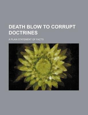 Death Blow to Corrupt Doctrines; A Plain Statement of Facts (Paperback): Kuang-Hsien Yang, Anonymous