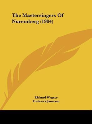 The Mastersingers of Nuremberg (1904) (Hardcover): Richard Wagner, Frederick Jameson, Karl Klindworth