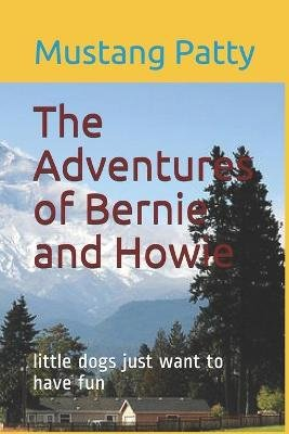 The Adventures of Bernie and Howie - Little Dogs Just Want to Have Fun (Paperback): Mustang Patty