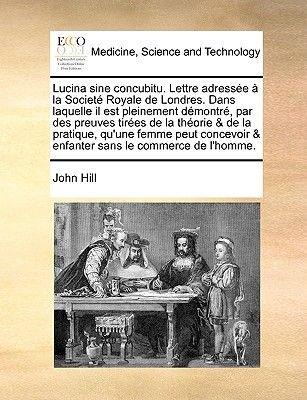 Lucina Sine Concubitu. Lettre Adresse La Societ Royale de Londres. Dans Laquelle Il Est Pleinement Dmontr, Par Des Preuves...