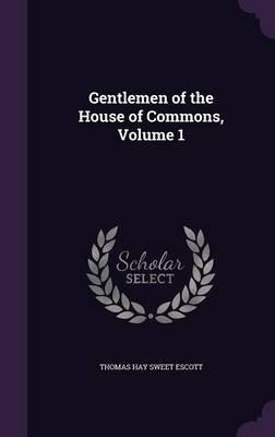 Gentlemen of the House of Commons, Volume 1 (Hardcover): Thomas Hay Sweet Escott