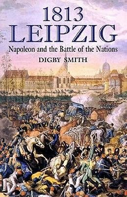 1813 - Leipzig - Napoleon and the Battle of the Nations (Hardcover): Digby Smith