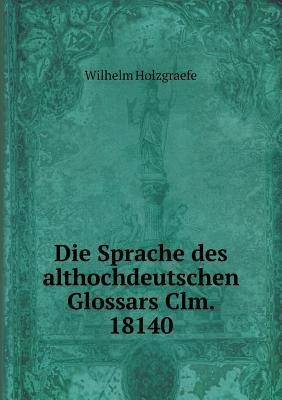 Die Sprache Des Althochdeutschen Glossars CLM. 18140 (Paperback): Wilhelm Holzgraefe