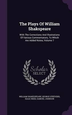 The Plays of William Shakspeare - With the Corrections and Illustrations of Various Commentators, to Which Are Added Notes,...