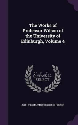 The Works of Professor Wilson of the University of Edinburgh, Volume 4 (Hardcover): John Wilson, James Frederick Ferrier