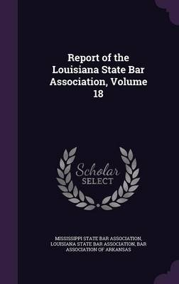 Report of the Louisiana State Bar Association, Volume 18 (Hardcover): Mississippi State Bar Association, Louisiana State Bar...