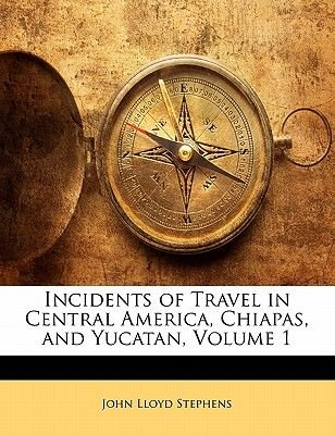 Incidents of Travel in Central America, Chiapas, and Yucatan, Volume 1 (Paperback): John Lloyd Stephens