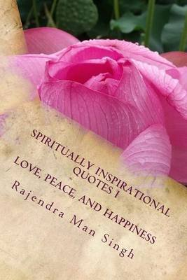 Spiritually Inspirational Quotes I - Love, Peace, and Happiness (Paperback): Rajendra Man Singh