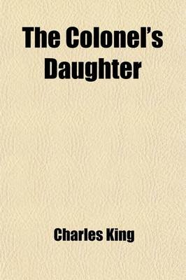 The Colonel's Daughter; Or, Winning His Spurs (Paperback): Charles King