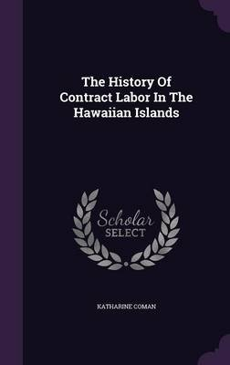 The History of Contract Labor in the Hawaiian Islands (Hardcover): Katharine Coman