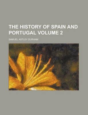 The History of Spain and Portugal Volume 2 (Paperback): Samuel Astley Durham