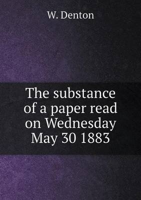 The Substance of a Paper Read on Wednesday May 30 1883 (Paperback): W. Denton