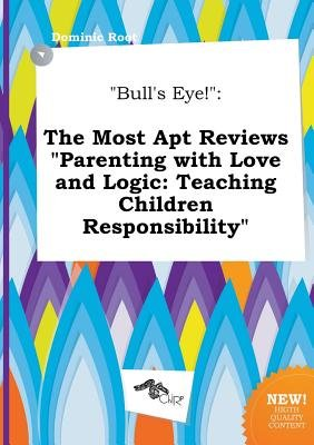 Bull's Eye! - The Most Apt Reviews Parenting with Love and Logic: Teaching Children Responsibility (Paperback): Dominic...