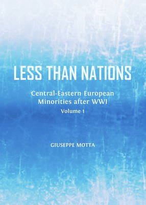 Less Than Nations, Volume 1 - Central-Eastern European Minorities After WWI (Hardcover, Unabridged edition): Giuseppe Motta