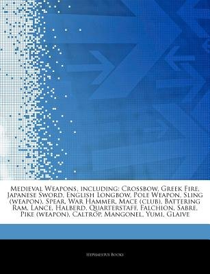 Articles on Medieval Weapons, Including - Crossbow, Greek Fire, Japanese Sword, English Longbow, Pole Weapon, Sling (Weapon),...