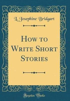 How to Write Short Stories (Classic Reprint) (Hardcover): L. Josephine Bridgart