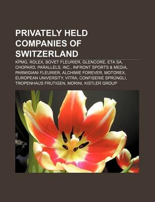 Privately Held Companies of Switzerland - Kpmg, Rolex, Bovet Fleurier, Glencore, Eta Sa, Chopard, Parallels, Inc., Infront...