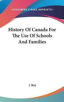 History of Canada for the Use of Schools and Families (Hardcover): J. Roy