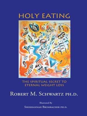 Holy Eating - The Spiritual Secret to Eternal Weight Loss (Electronic book text): Robert M. Schwartz Ph.D.