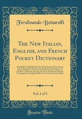 The New Italian, English, and French Pocket Dictionary, Vol. 2 of 3 - Carefully Compiled from the Dictionaries of La Crusca;...