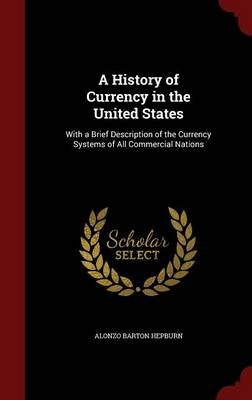 A History of Currency in the United States - With a Brief Description of the Currency Systems of All Commercial Nations...