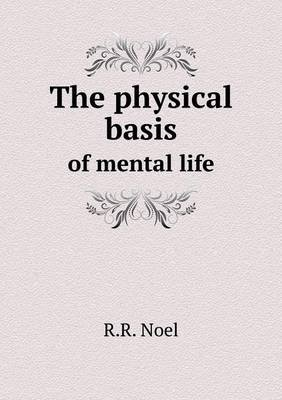 The Physical Basis of Mental Life (Paperback): R. R. Noel