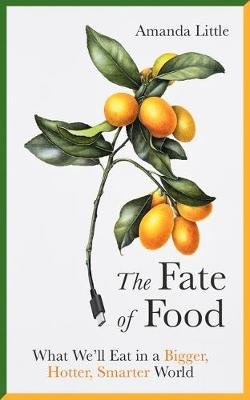 The Fate of Food - What We'll Eat in a Bigger, Hotter, Smarter World (Hardcover): Amanda Little