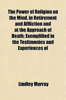 The Power of Religion on the Mind, in Retirement and Affliction and at the Approach of Death; Exemplified in the Testimonies...