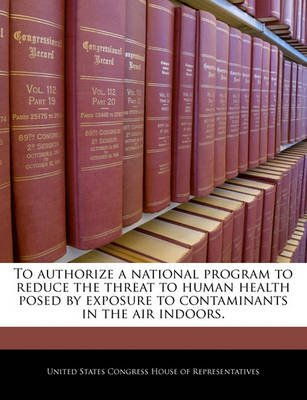 To Authorize a National Program to Reduce the Threat to Human Health Posed by Exposure to Contaminants in the Air Indoors....