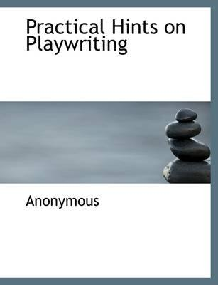 Practical Hints on Playwriting (Paperback): Anonymous