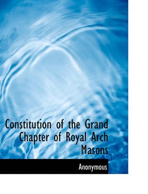 Constitution of the Grand Chapter of Royal Arch Masons (Paperback): Anonymous