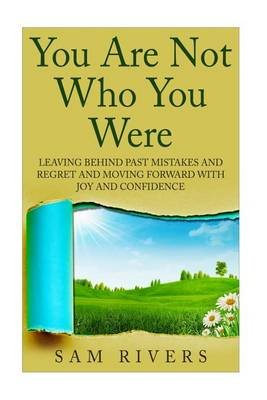 You Are Not Who You Were - Leaving Behind Past Mistakes and Regrets and Move Forward with Joy and Confidence (Paperback): Sam...
