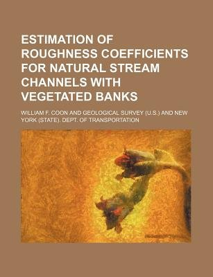 Estimation of Roughness Coefficients for Natural Stream Channels with Vegetated Banks (Paperback): William F Coon