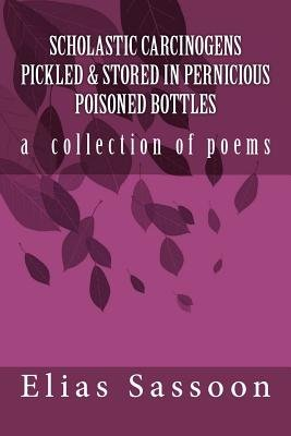 Scholastic Carcinogens Pickled & Stored in Pernicious Poisoned Bottles - The Collected Poems (Paperback): Elias Sassoon