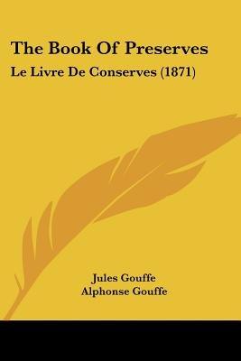 The Book Of Preserves - Le Livre De Conserves (1871) (Paperback): Jules Gouffe
