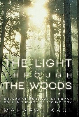 The Light Through the Woods - Dreams of Survival of Human Soul in the Age of Technology (Hardcover): Maharaj Kaul