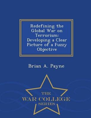 Redefining the Global War on Terrorism - Developing a Clear Picture of a Fuzzy Objective - War College Series (Paperback):...
