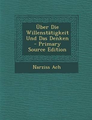 Uber Die Willenstatigkeit Und Das Denken - Primary Source Edition (German, Paperback): Narziss Ach