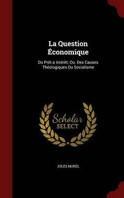 La Question Economique - Du Pret a Interet; Ou. Des Causes Theologiques Du Socialisme (Hardcover): Jules Morel