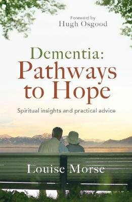 Dementia: Pathways To Hope - Spiritual Insights And Practical Advice (Paperback): Louise Morse