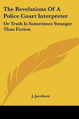 The Revelations of a Police Court Interpreter - Or Truth Is Sometimes Stranger Than Fiction (Paperback): J. Jacobsen