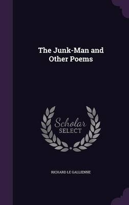 The Junk-Man and Other Poems (Hardcover): Richard Le Gallienne