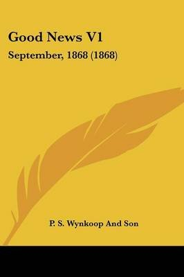 Good News V1 - September, 1868 (1868) (Paperback): S Wynkoop and Son P S Wynkoop and Son, P. S. Wynkoop and Son