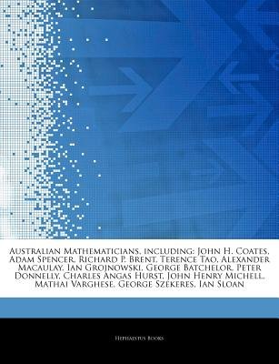 Articles on Australian Mathematicians, Including - John H. Coates, Adam Spencer, Richard P. Brent, Terence Tao, Alexander...